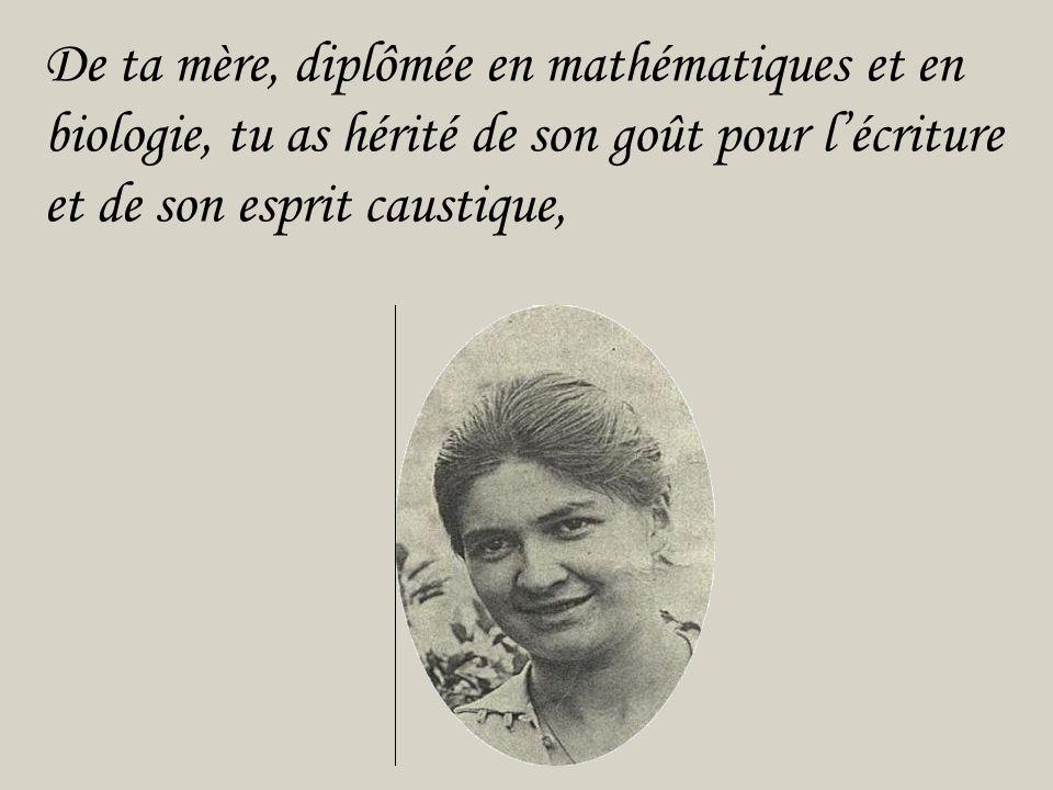 De ta mère, diplômée en mathématiques et en biologie, tu as hérité de son goût pour l'écriture et de son esprit caustique,