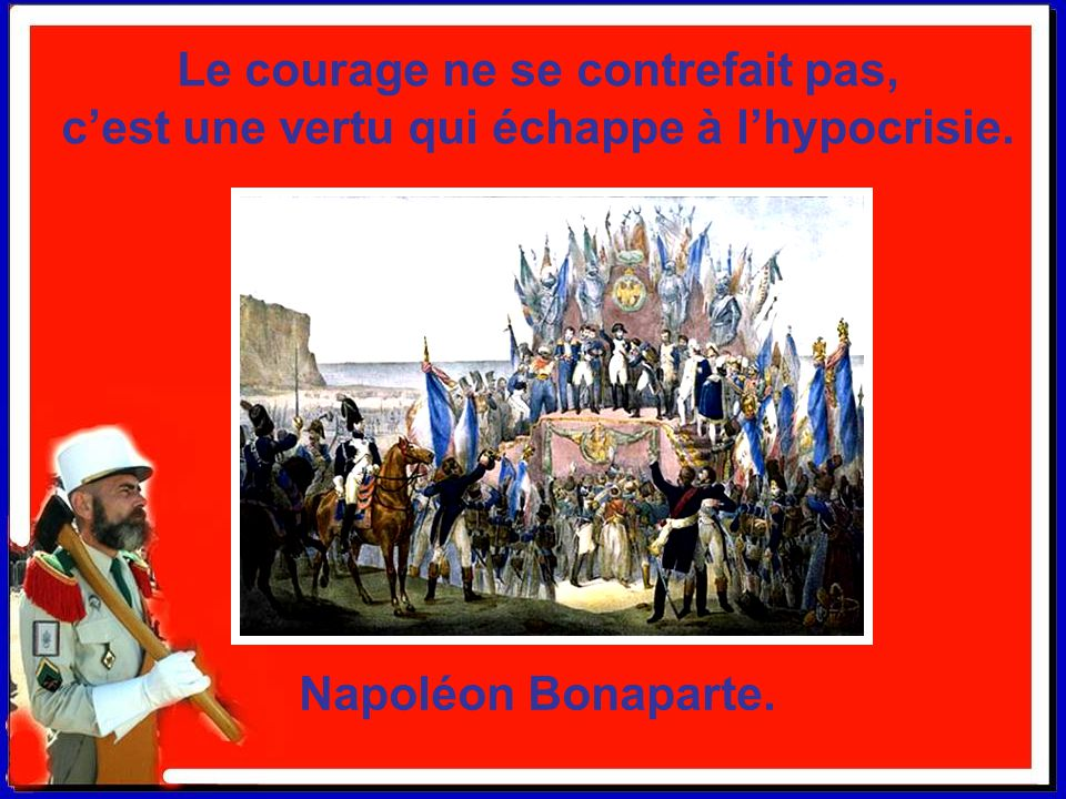 Le courage ne se contrefait pas, c'est une vertu qui échappe à l'hypocrisie.