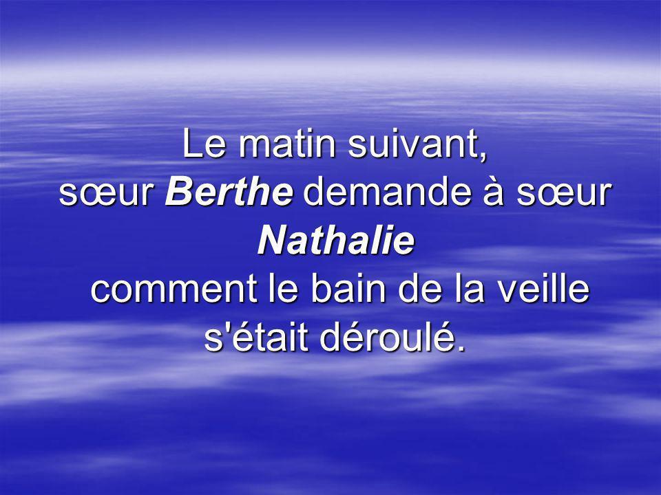 Le matin suivant, sœur Berthe demande à sœur Nathalie comment le bain de la veille s était déroulé.