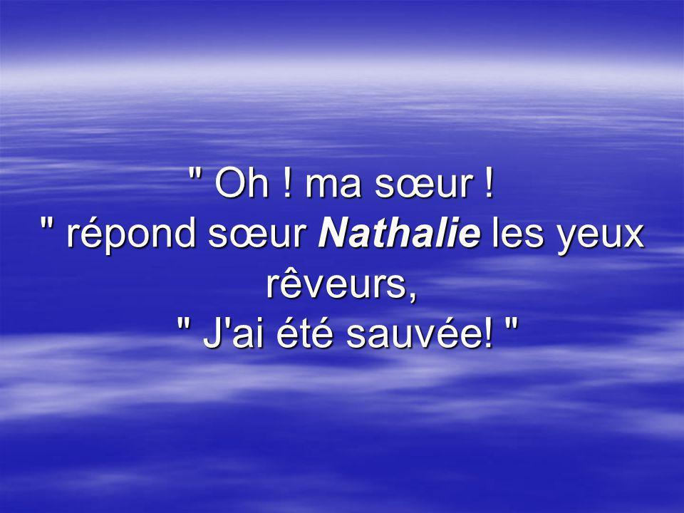 Oh ! ma sœur ! répond sœur Nathalie les yeux rêveurs, J ai été sauvée!