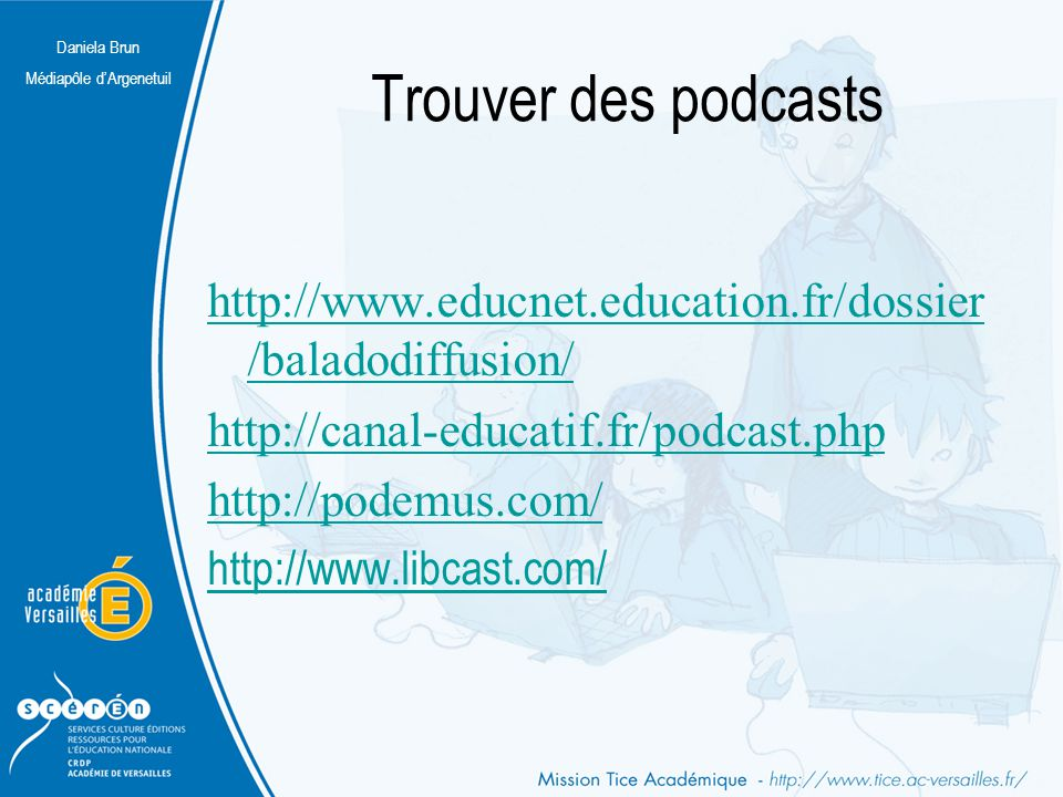 Trouver des podcasts http://www.educnet.education.fr/dossier/baladodiffusion/ http://canal-educatif.fr/podcast.php.