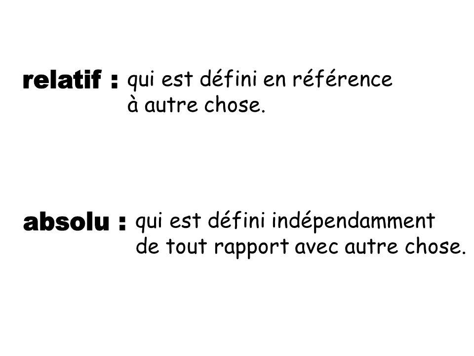 relatif : absolu : qui est défini en référence à autre chose.