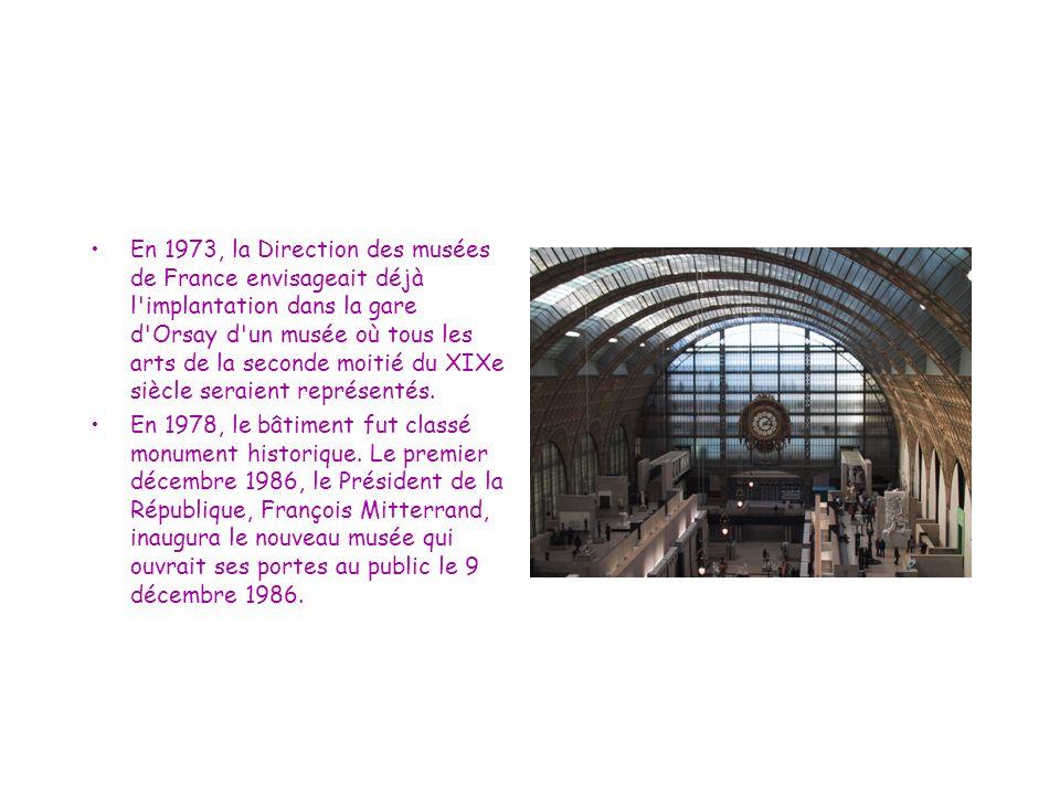 En 1973, la Direction des musées de France envisageait déjà l implantation dans la gare d Orsay d un musée où tous les arts de la seconde moitié du XIXe siècle seraient représentés.