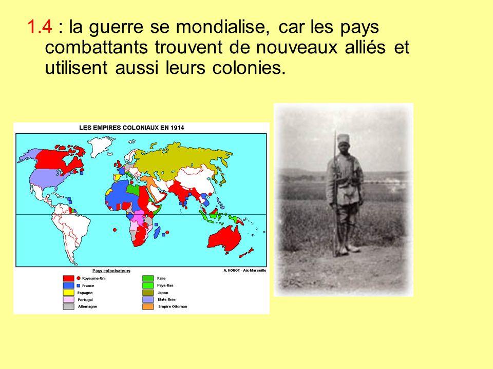 1.4 : la guerre se mondialise, car les pays combattants trouvent de nouveaux alliés et utilisent aussi leurs colonies.