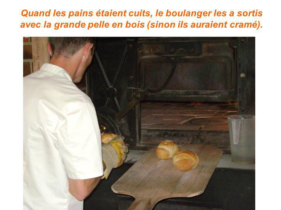 Quand les pains étaient cuits, le boulanger les a sortis avec la grande pelle en bois (sinon ils auraient cramé).