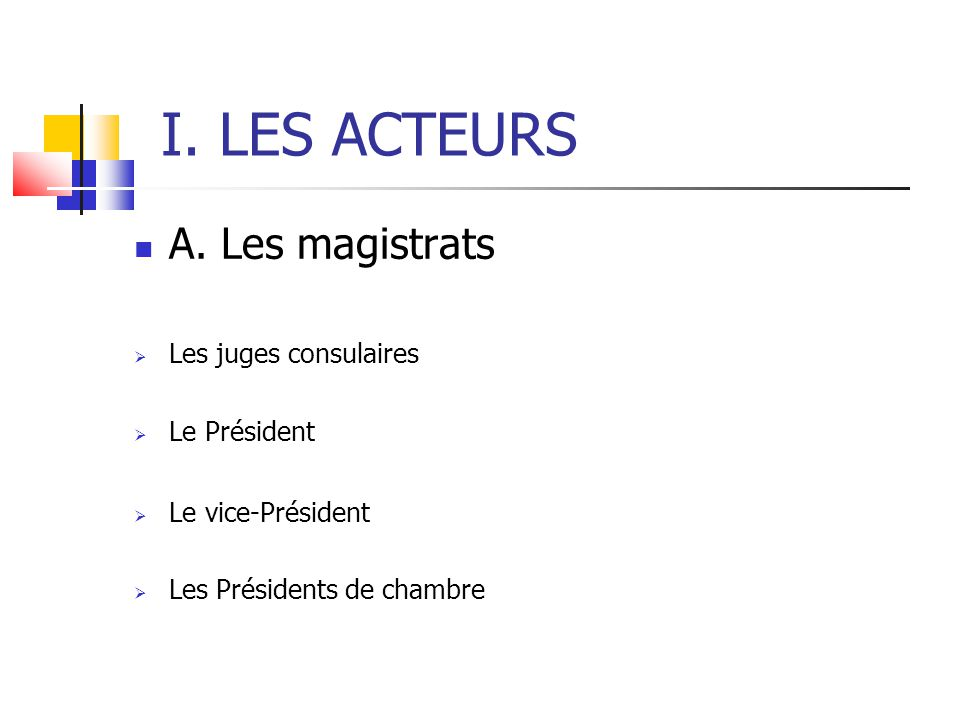 I. LES ACTEURS A. Les magistrats Les juges consulaires Le Président