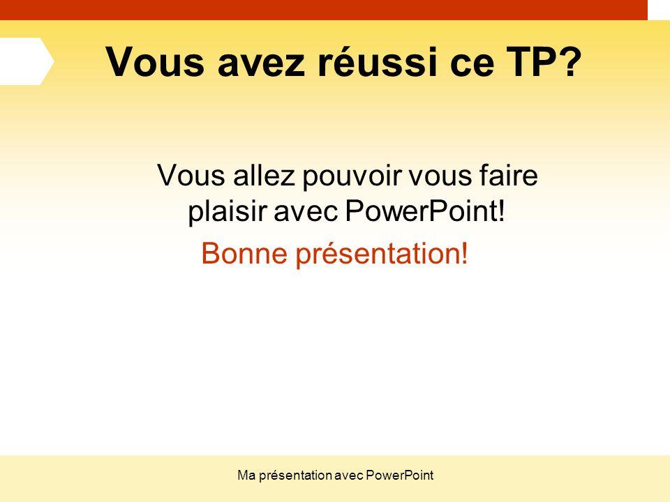 Vous avez réussi ce TP Vous allez pouvoir vous faire plaisir avec PowerPoint! Bonne présentation!