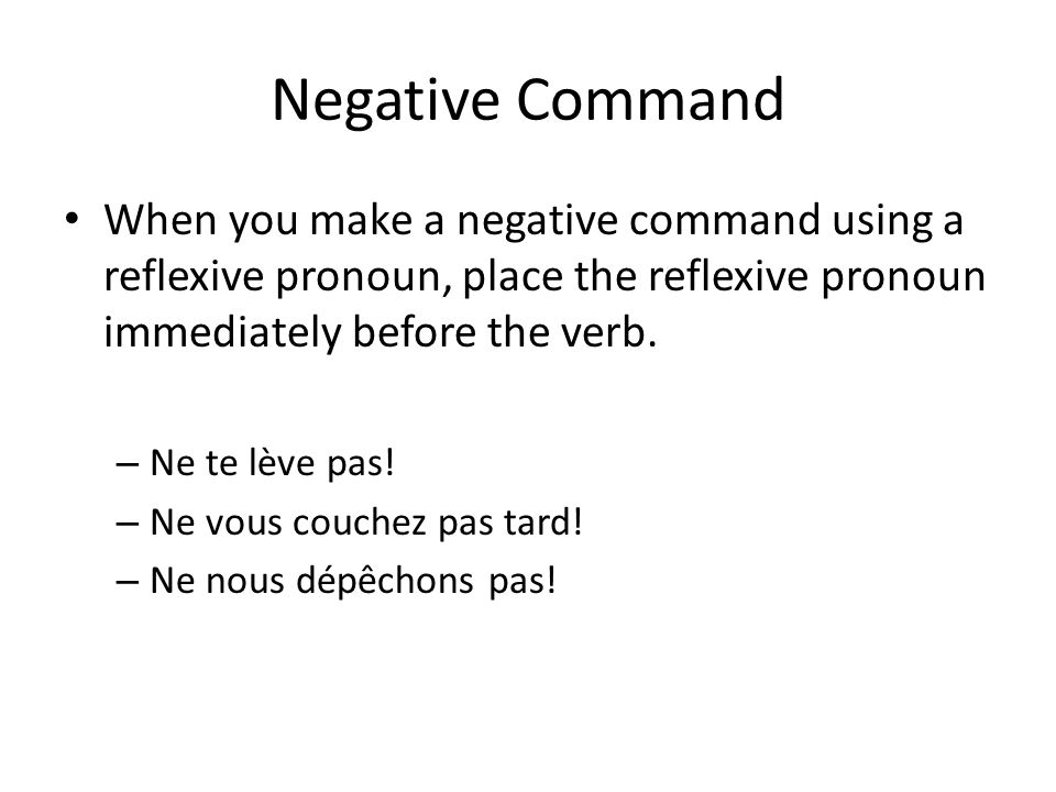 Negative Command When you make a negative command using a reflexive pronoun, place the reflexive pronoun immediately before the verb.