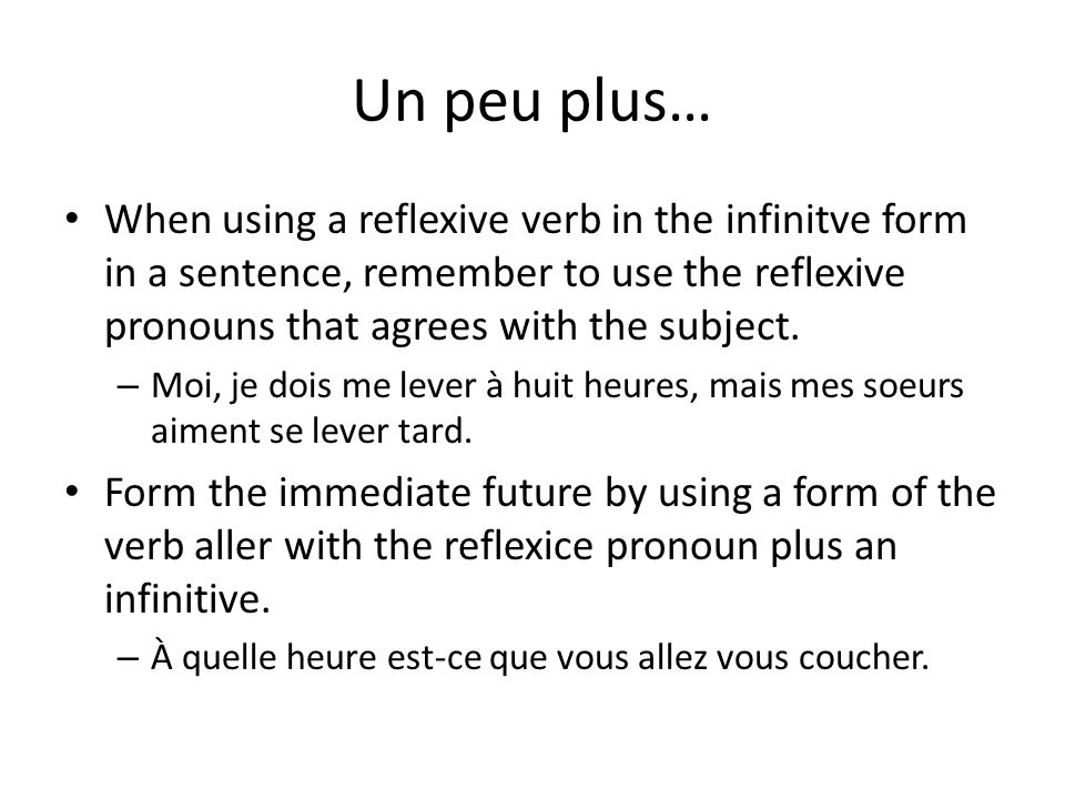 Un peu plus… When using a reflexive verb in the infinitve form in a sentence, remember to use the reflexive pronouns that agrees with the subject.