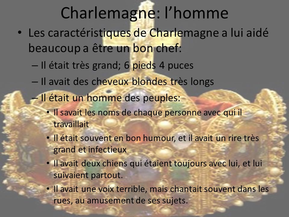 Charlemagne: l'homme Les caractéristiques de Charlemagne a lui aidé beaucoup a être un bon chef: Il était très grand; 6 pieds 4 puces.