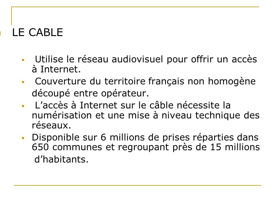 LE CABLE Utilise le réseau audiovisuel pour offrir un accès à Internet. Couverture du territoire français non homogène.