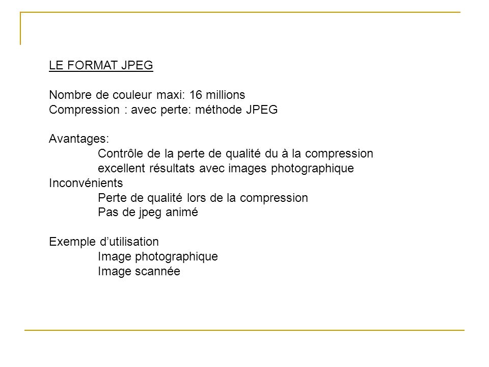 LE FORMAT JPEG Nombre de couleur maxi: 16 millions. Compression : avec perte: méthode JPEG. Avantages: