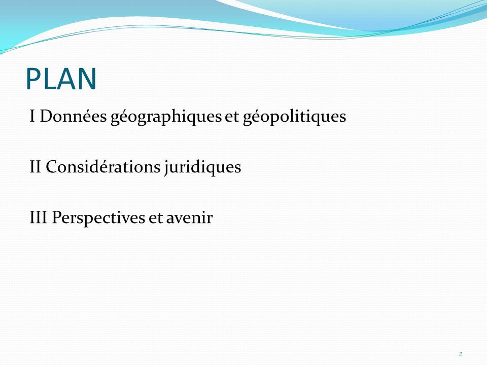 PLAN I Données géographiques et géopolitiques II Considérations juridiques III Perspectives et avenir