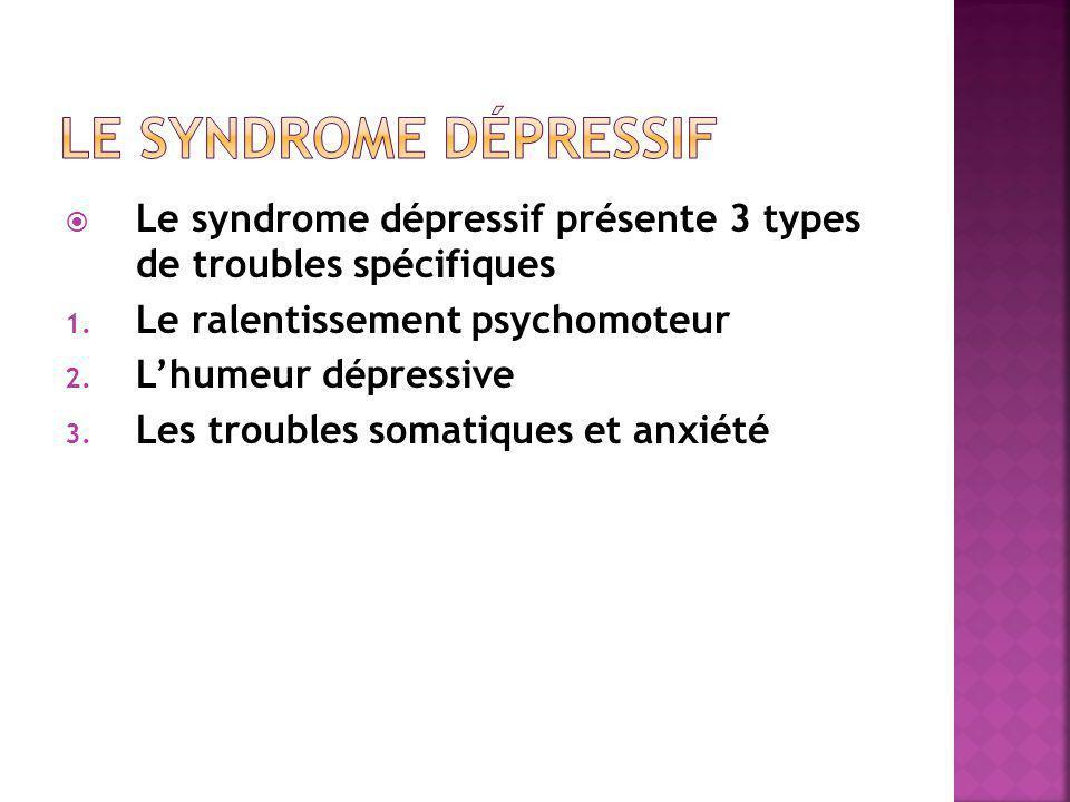 Le syndrome dépressif Le syndrome dépressif présente 3 types de troubles spécifiques. Le ralentissement psychomoteur.