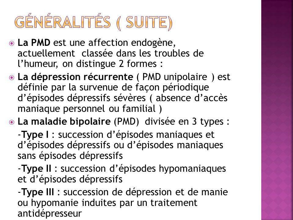 Généralités ( suite) La PMD est une affection endogène, actuellement classée dans les troubles de l'humeur, on distingue 2 formes :