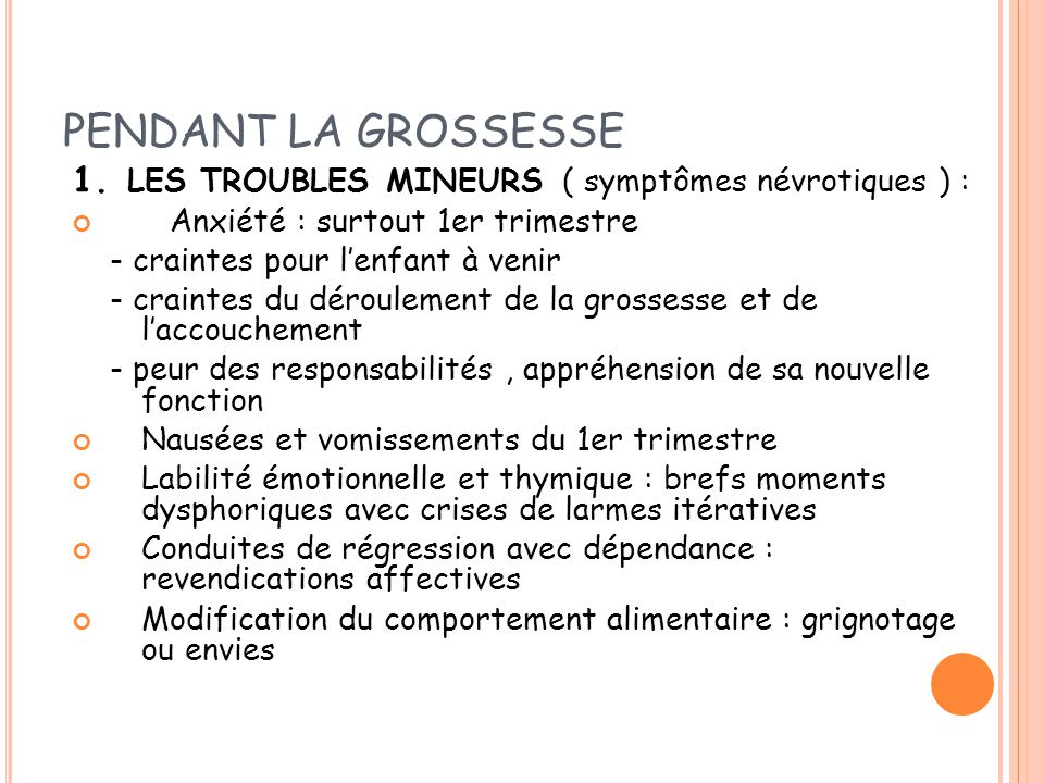 PENDANT LA GROSSESSE 1. LES TROUBLES MINEURS ( symptômes névrotiques ) : Anxiété : surtout 1er trimestre.
