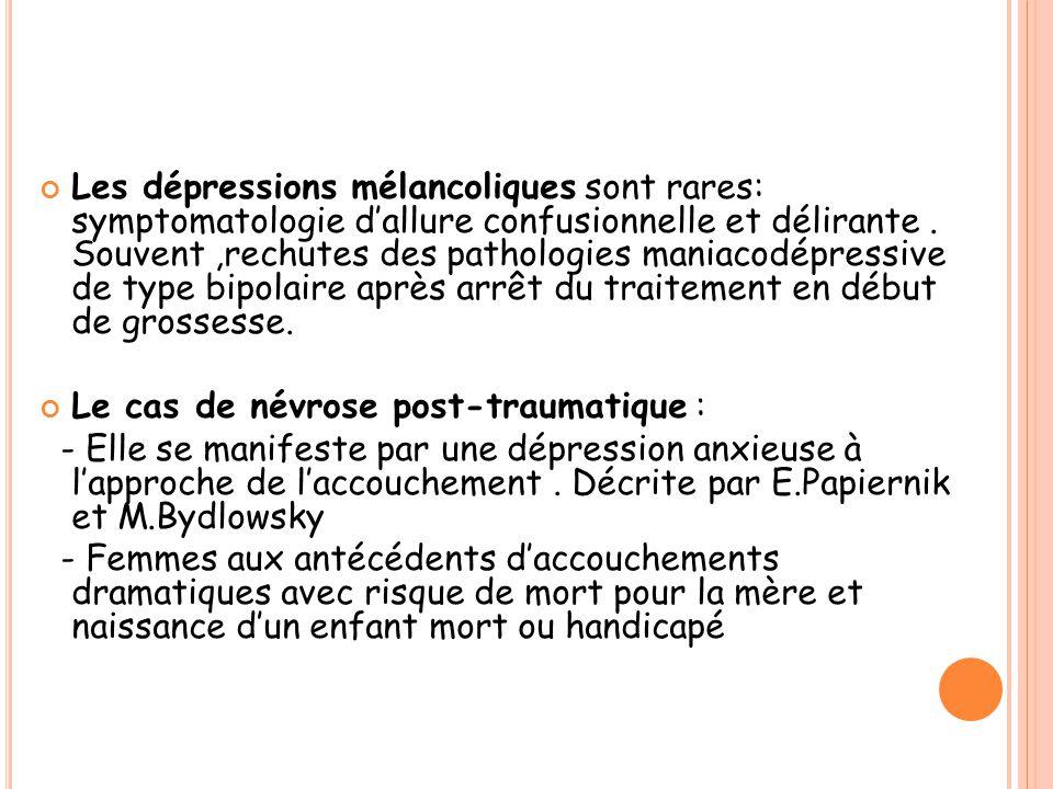 Les dépressions mélancoliques sont rares: symptomatologie d'allure confusionnelle et délirante . Souvent ,rechutes des pathologies maniacodépressive de type bipolaire après arrêt du traitement en début de grossesse.