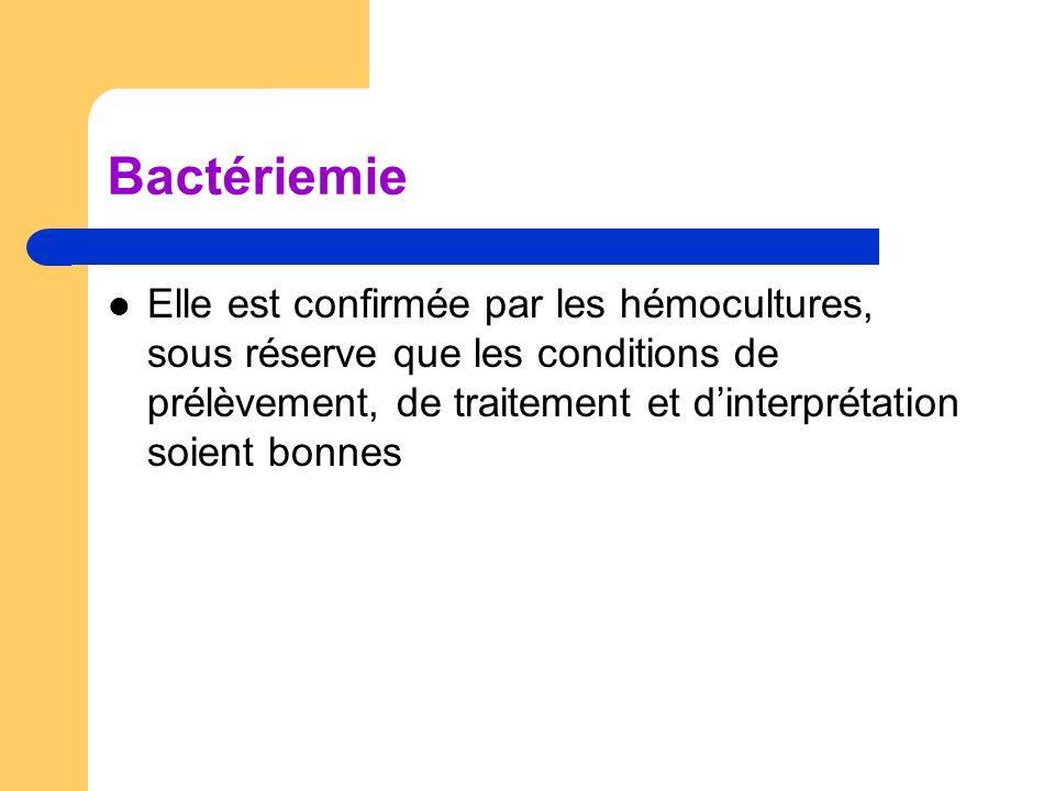 Bactériemie Elle est confirmée par les hémocultures, sous réserve que les conditions de prélèvement, de traitement et d'interprétation soient bonnes.