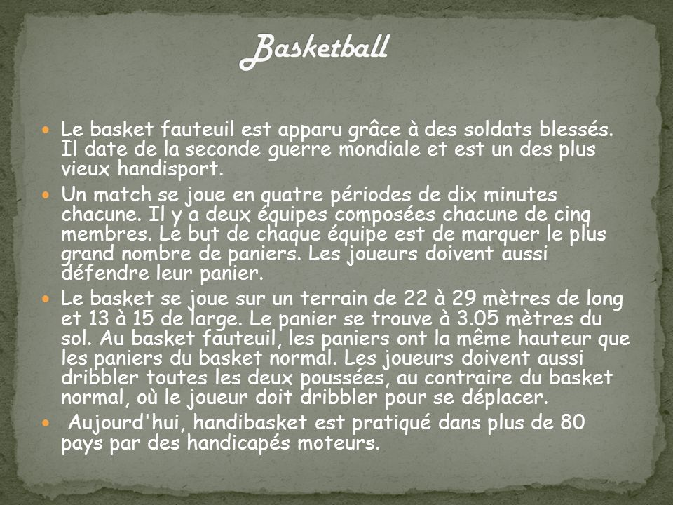 Basketball Le basket fauteuil est apparu grâce à des soldats blessés. Il date de la seconde guerre mondiale et est un des plus vieux handisport.
