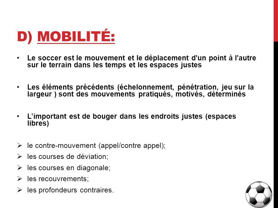 D) Mobilité: Le soccer est le mouvement et le déplacement d un point à l autre sur le terrain dans les temps et les espaces justes.