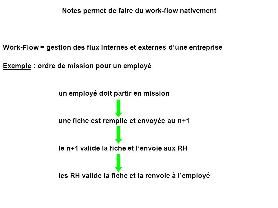 Notes permet de faire du work-flow nativement Work-Flow = gestion des flux internes et externes d'une entreprise Exemple : ordre de mission pour un employé un employé doit partir en mission une fiche est remplie et envoyée au n+1 le n+1 valide la fiche et l'envoie aux RH les RH valide la fiche et la renvoie à l'employé