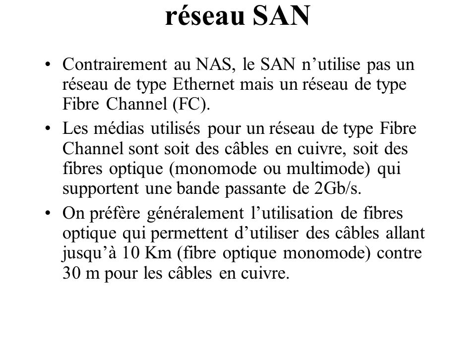 réseau SAN Contrairement au NAS, le SAN n'utilise pas un réseau de type Ethernet mais un réseau de type Fibre Channel (FC).
