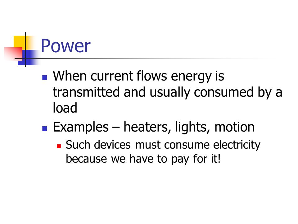 Power When current flows energy is transmitted and usually consumed by a load. Examples – heaters, lights, motion.