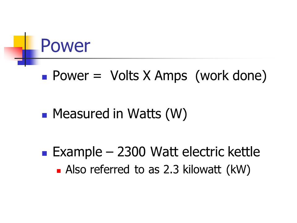 Power Power = Volts X Amps (work done) Measured in Watts (W)