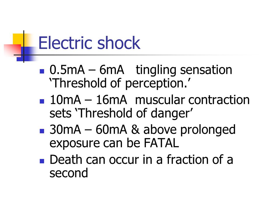 Electric shock 0.5mA – 6mA tingling sensation 'Threshold of perception.' 10mA – 16mA muscular contraction sets 'Threshold of danger'