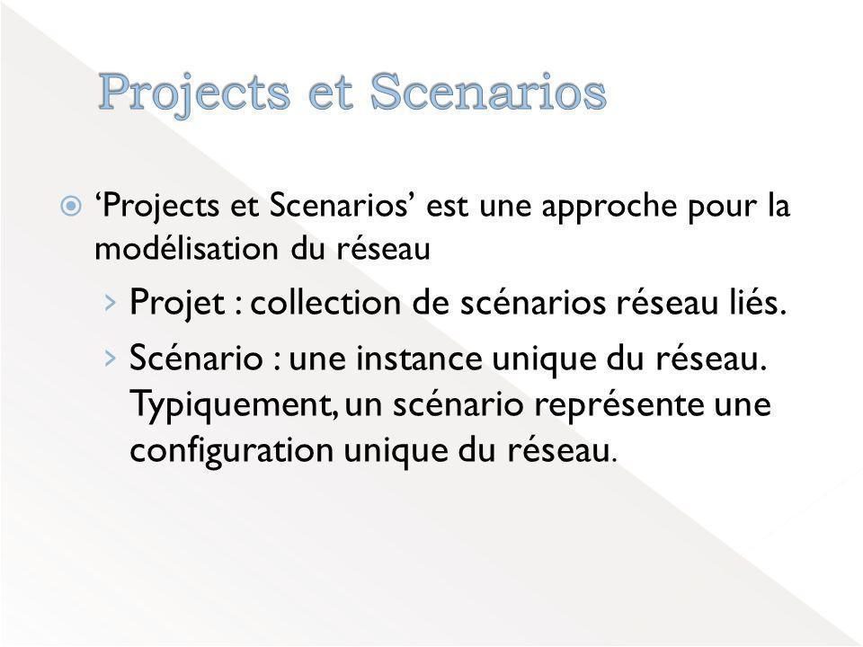 Projects et Scenarios Projet : collection de scénarios réseau liés.