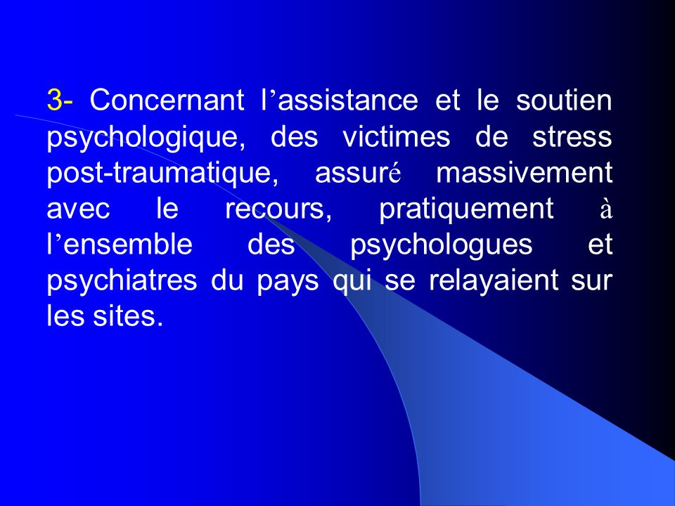 3- Concernant l'assistance et le soutien psychologique, des victimes de stress post-traumatique, assuré massivement avec le recours, pratiquement à l'ensemble des psychologues et psychiatres du pays qui se relayaient sur les sites.