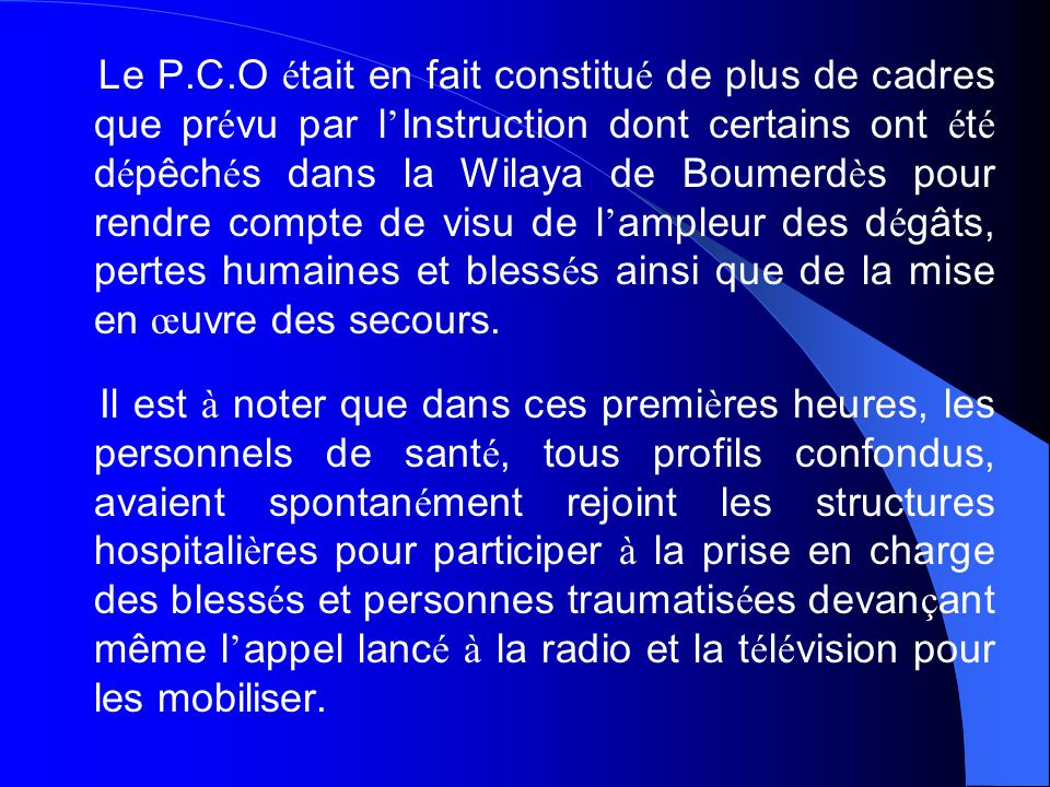 Le P.C.O était en fait constitué de plus de cadres que prévu par l'Instruction dont certains ont été dépêchés dans la Wilaya de Boumerdès pour rendre compte de visu de l'ampleur des dégâts, pertes humaines et blessés ainsi que de la mise en œuvre des secours.