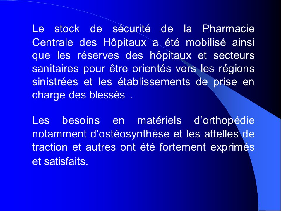 Le stock de sécurité de la Pharmacie Centrale des Hôpitaux a été mobilisé ainsi que les réserves des hôpitaux et secteurs sanitaires pour être orientés vers les régions sinistrées et les établissements de prise en charge des blessés .