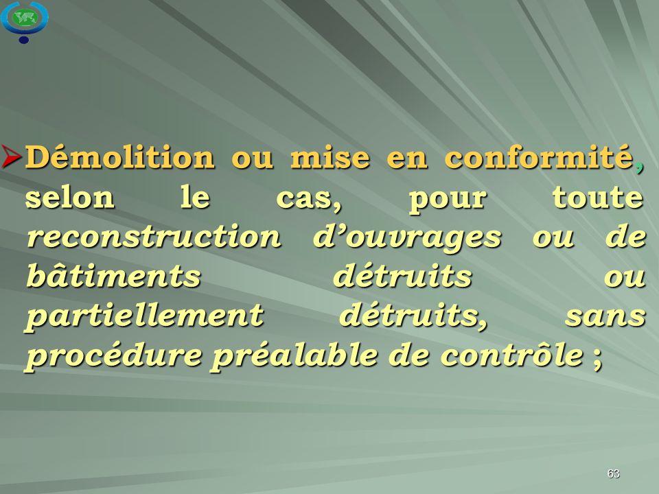 Démolition ou mise en conformité, selon le cas, pour toute reconstruction d'ouvrages ou de bâtiments détruits ou partiellement détruits, sans procédure préalable de contrôle ;