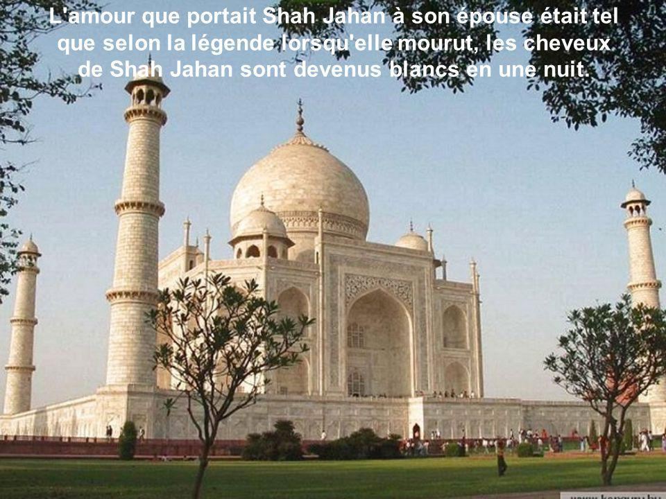 L amour que portait Shah Jahan à son épouse était tel que selon la légende lorsqu elle mourut, les cheveux de Shah Jahan sont devenus blancs en une nuit.