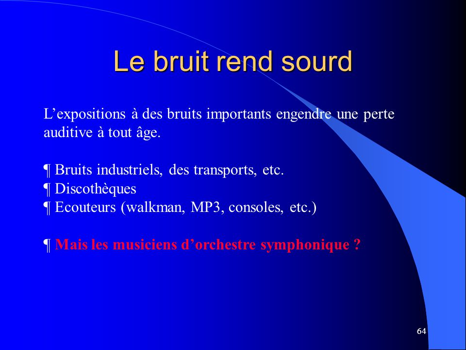 Le bruit rend sourd L'expositions à des bruits importants engendre une perte auditive à tout âge. Bruits industriels, des transports, etc.