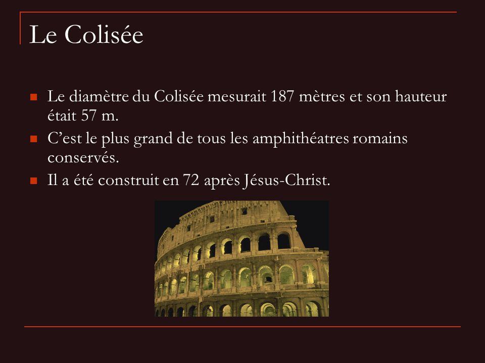 Le Colisée Le diamètre du Colisée mesurait 187 mètres et son hauteur était 57 m. C'est le plus grand de tous les amphithéatres romains conservés.