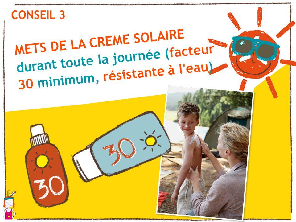 CONSEIL 3 METS DE LA CREME SOLAIRE durant toute la journée (facteur 30 minimum, résistante à l eau)