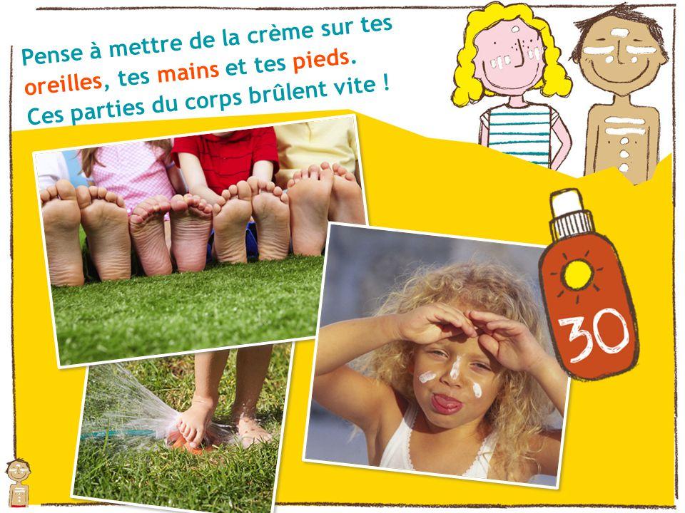 Pense à mettre de la crème sur tes oreilles, tes mains et tes pieds.