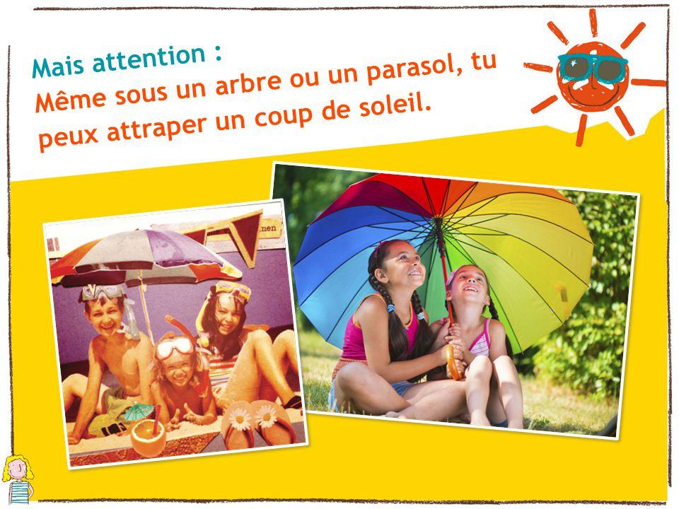 Même sous un arbre ou un parasol, tu peux attraper un coup de soleil.