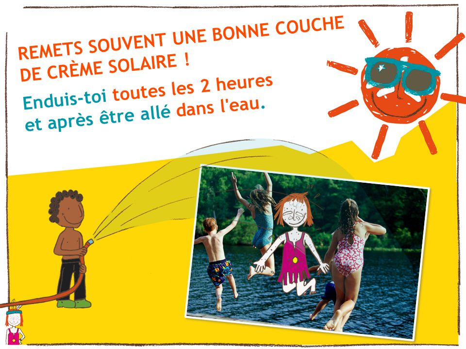 REMETS SOUVENT UNE BONNE COUCHE DE CRÈME SOLAIRE !