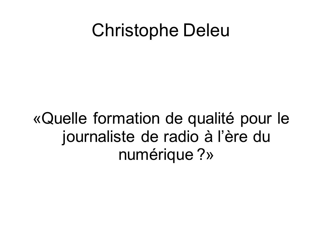 Christophe Deleu «Quelle formation de qualité pour le journaliste de radio à l'ère du numérique »