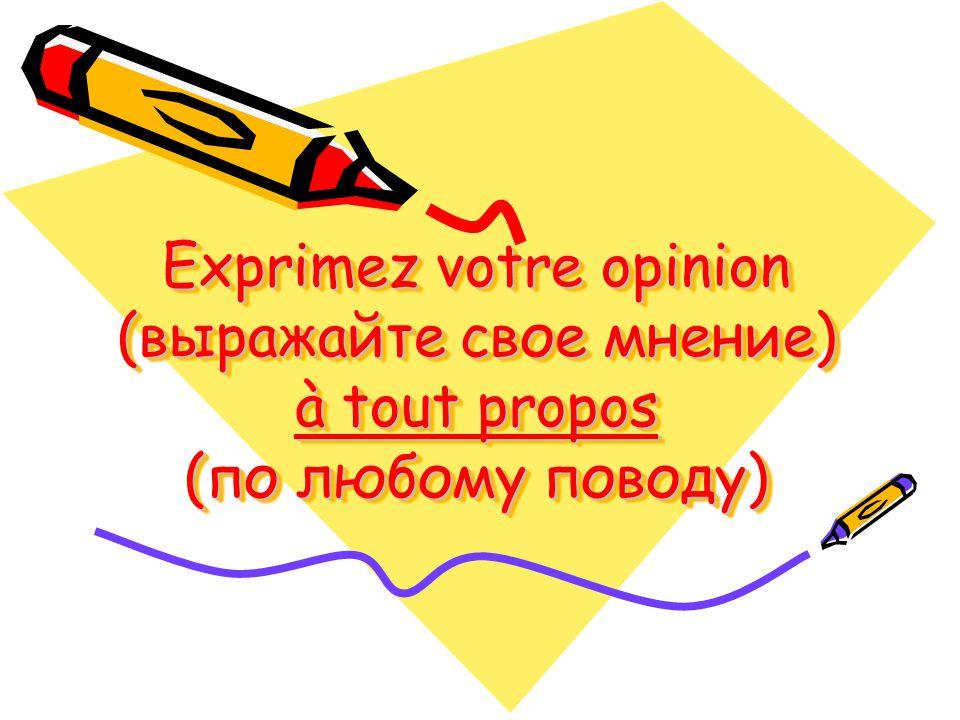 Exprimez votre opinion (выражайте свое мнение) à tout propos (по любому поводу)