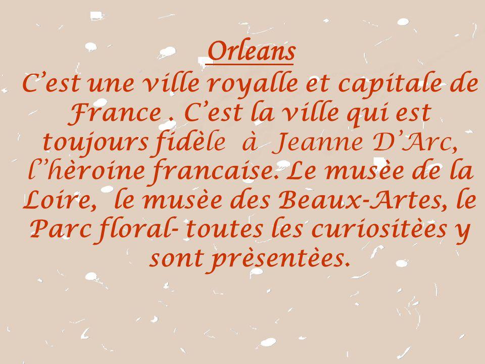 Orleans C'est une ville royalle et capitale de France . C'est la ville qui est toujours fidèle à Jeanne D'Arc,