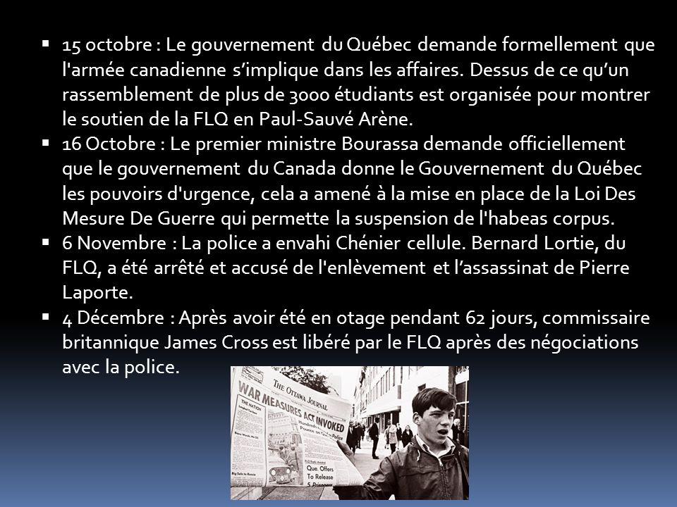 15 octobre : Le gouvernement du Québec demande formellement que l armée canadienne s'implique dans les affaires. Dessus de ce qu'un rassemblement de plus de 3000 étudiants est organisée pour montrer le soutien de la FLQ en Paul-Sauvé Arène.