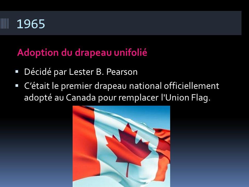 1965 Adoption du drapeau unifolié Décidé par Lester B. Pearson