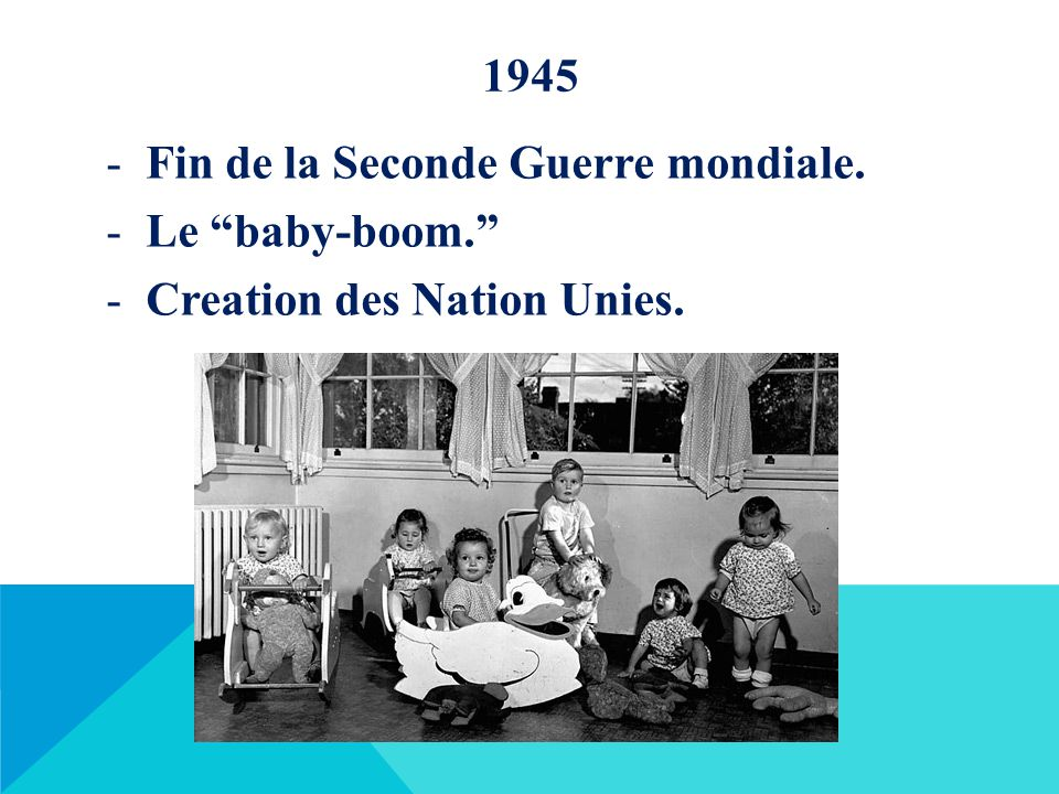 1945 Fin de la Seconde Guerre mondiale. Le baby-boom. Creation des Nation Unies.