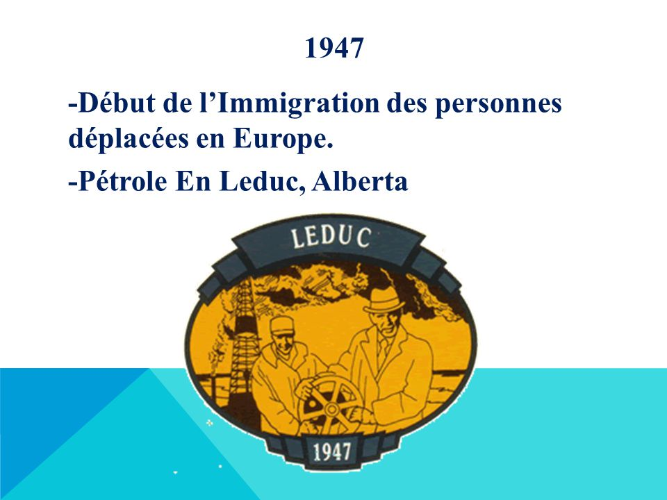 1947 -Début de l'Immigration des personnes déplacées en Europe. -Pétrole En Leduc, Alberta