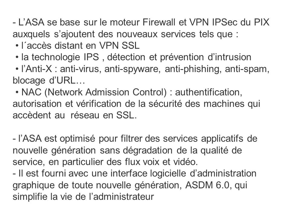 - L'ASA se base sur le moteur Firewall et VPN IPSec du PIX auxquels s'ajoutent des nouveaux services tels que : • l´accès distant en VPN SSL • la technologie IPS , détection et prévention d'intrusion • l'Anti-X : anti-virus, anti-spyware, anti-phishing, anti-spam, blocage d'URL… • NAC (Network Admission Control) : authentification, autorisation et vérification de la sécurité des machines qui accèdent au réseau en SSL.
