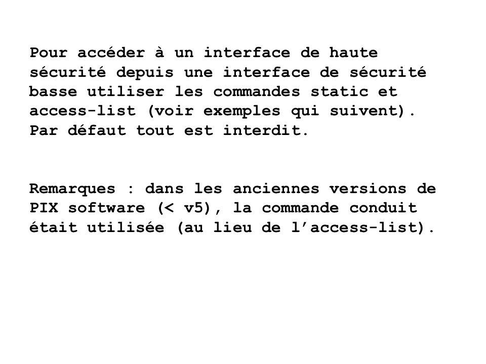 Pour accéder à un interface de haute sécurité depuis une interface de sécurité basse utiliser les commandes static et access-list (voir exemples qui suivent). Par défaut tout est interdit.